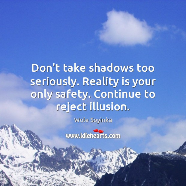 Don't take shadows too seriously. Reality is your only safety. Continue to Wole Soyinka Picture Quote