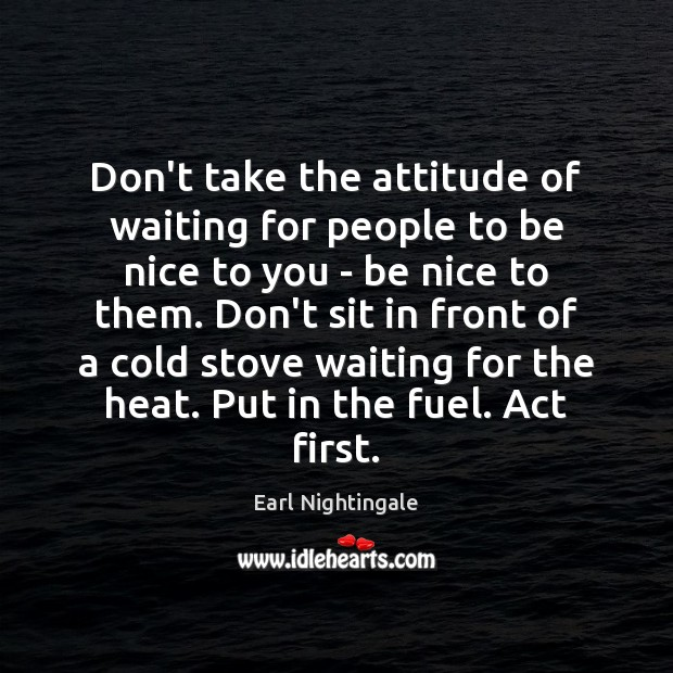 Don't take the attitude of waiting for people to be nice to Earl Nightingale Picture Quote