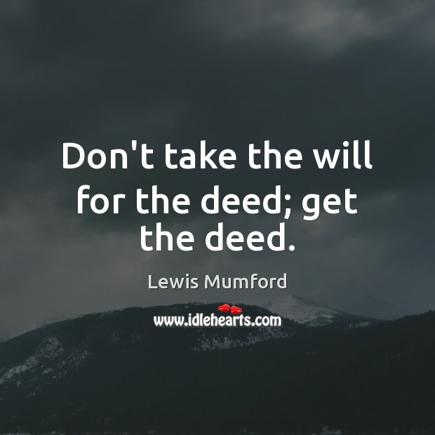 Don't take the will for the deed; get the deed. Lewis Mumford Picture Quote