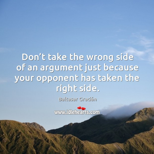 Don't take the wrong side of an argument just because your opponent has taken the right side. Image