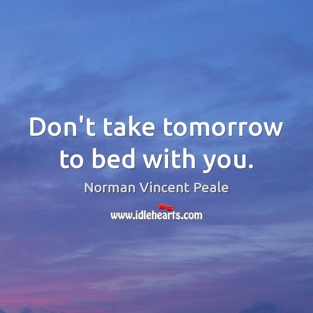 Image, Don't take tomorrow to bed with you.