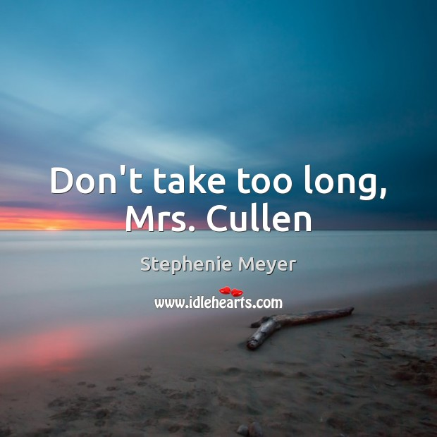Don't take too long, Mrs. Cullen Stephenie Meyer Picture Quote
