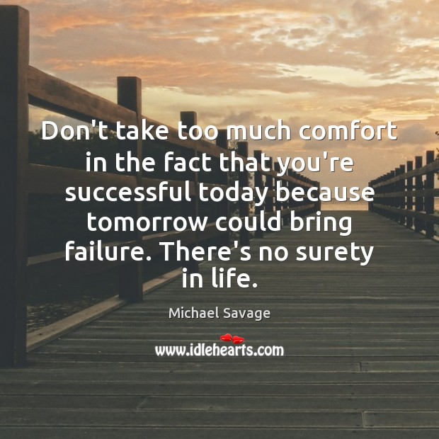 Don't take too much comfort in the fact that you're successful today Michael Savage Picture Quote