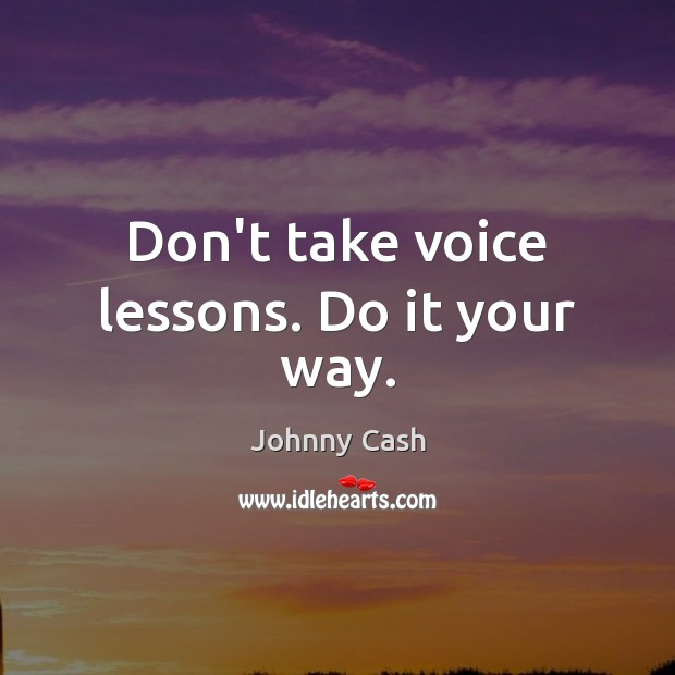 Don't take voice lessons. Do it your way. Johnny Cash Picture Quote