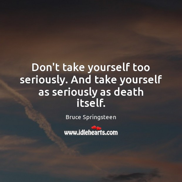 Don't take yourself too seriously. And take yourself as seriously as death itself. Image