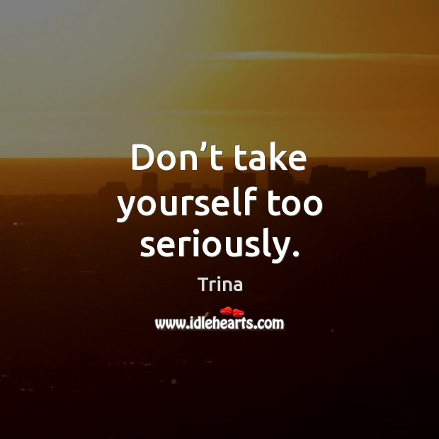 Don't take yourself too seriously. Trina Picture Quote