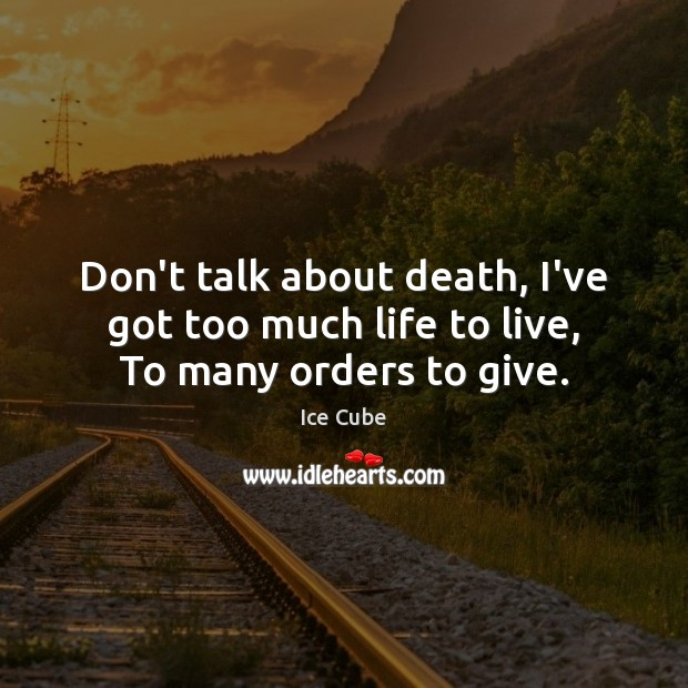Don't talk about death, I've got too much life to live, To many orders to give. Ice Cube Picture Quote