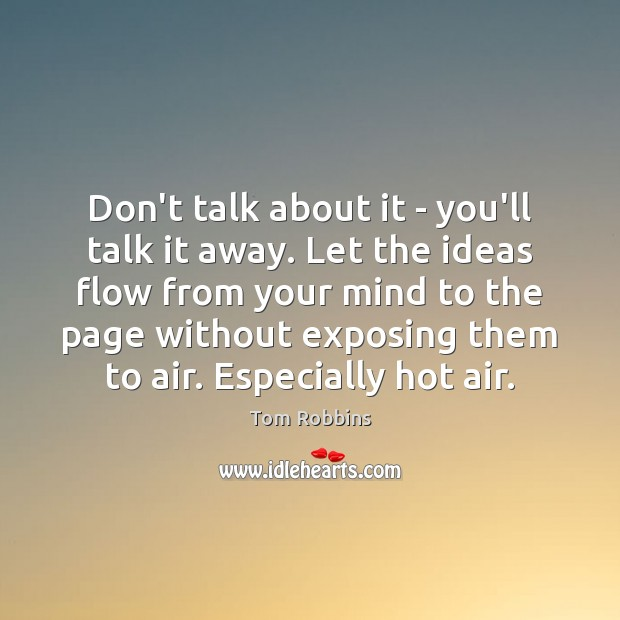 Don't talk about it – you'll talk it away. Let the ideas Tom Robbins Picture Quote