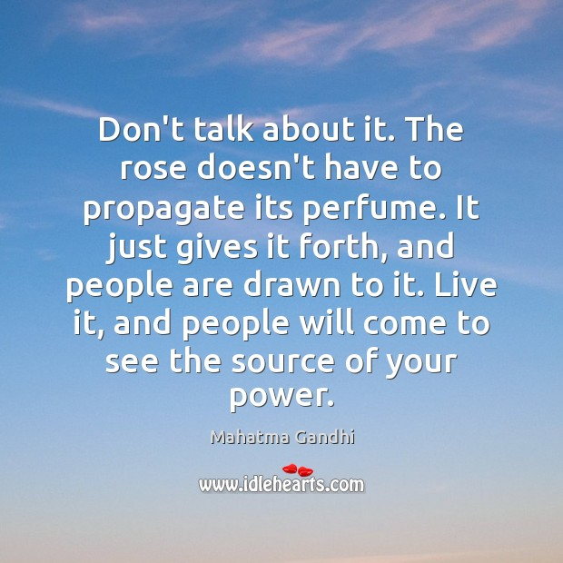 Don't talk about it. The rose doesn't have to propagate its perfume. Image