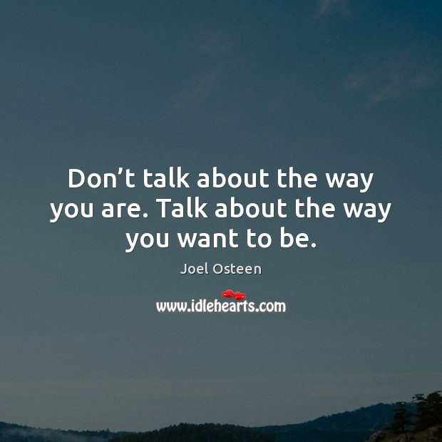 Don't talk about the way you are. Talk about the way you want to be. Joel Osteen Picture Quote