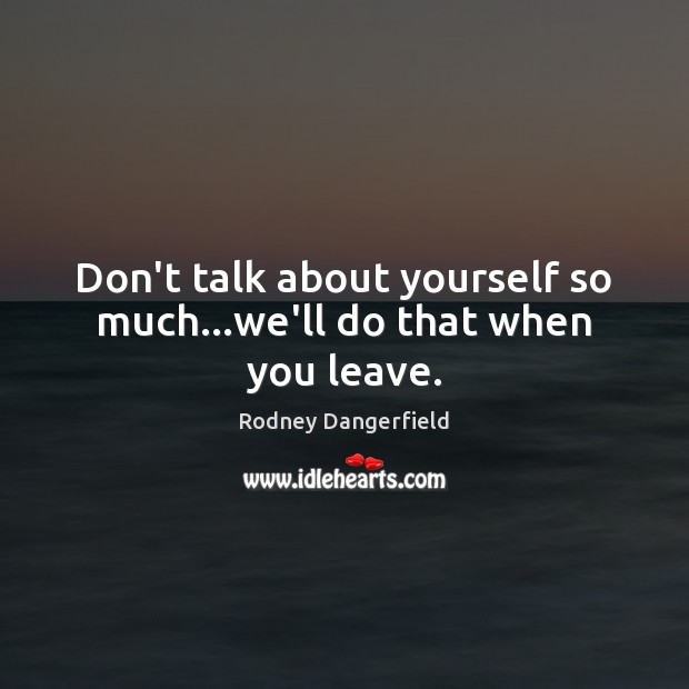 Image, Don't talk about yourself so much…we'll do that when you leave.