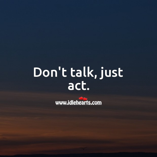 Image, Don't talk, just act.