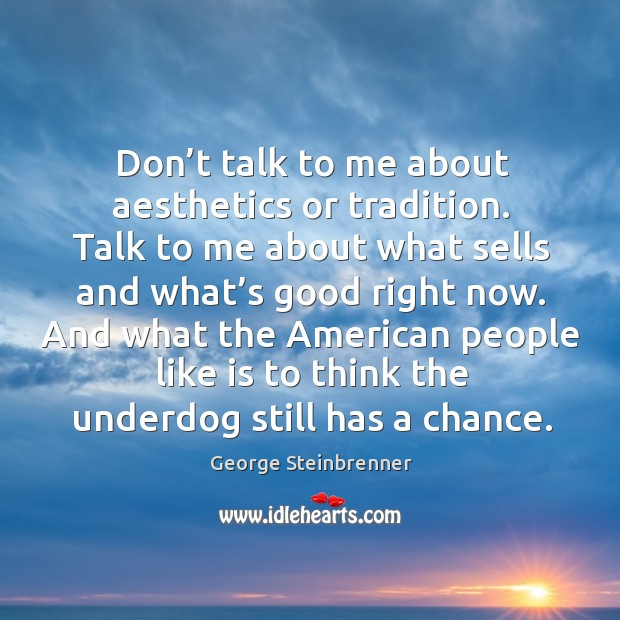 Don't talk to me about aesthetics or tradition. Talk to me about what sells and what's good right now. George Steinbrenner Picture Quote