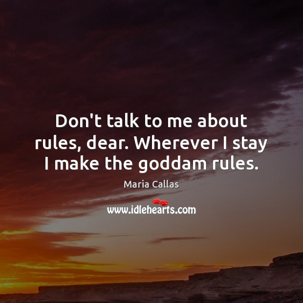 Don't talk to me about rules, dear. Wherever I stay I make the Goddam rules. Maria Callas Picture Quote