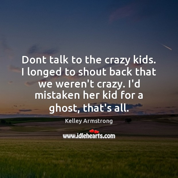 Dont talk to the crazy kids. I longed to shout back that Image