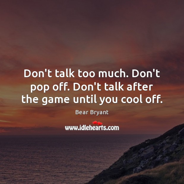 Don't talk too much. Don't pop off. Don't talk after the game until you cool off. Bear Bryant Picture Quote