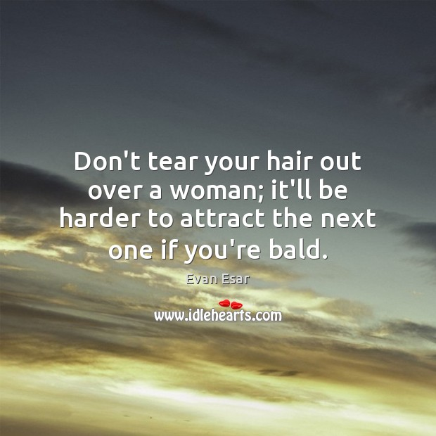 Don't tear your hair out over a woman; it'll be harder to Evan Esar Picture Quote