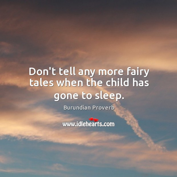 Don't tell any more fairy tales when the child has gone to sleep. Burundian Proverbs Image