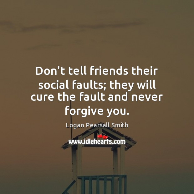 Image, Don't tell friends their social faults; they will cure the fault and never forgive you.