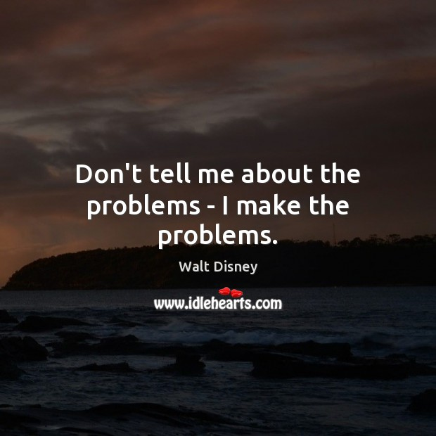 Don't tell me about the problems – I make the problems. Image