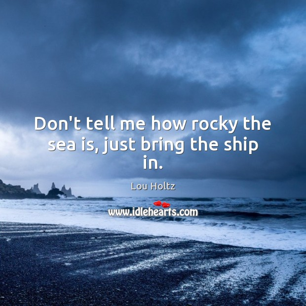 Don't tell me how rocky the sea is, just bring the ship in. Lou Holtz Picture Quote