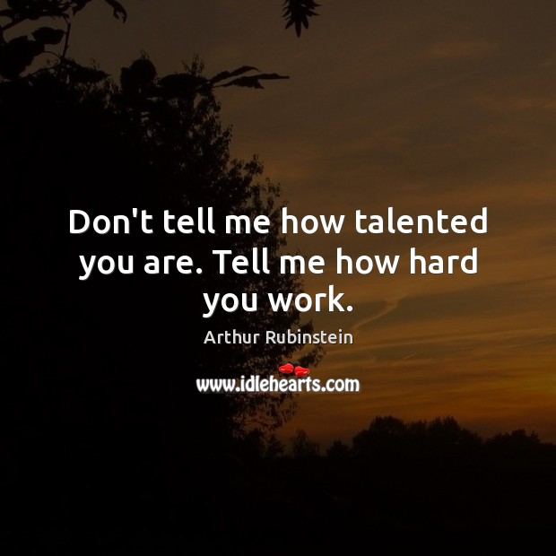 Don't tell me how talented you are. Tell me how hard you work. Arthur Rubinstein Picture Quote