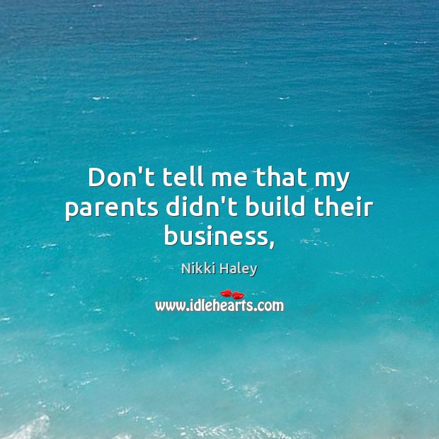 Don't tell me that my parents didn't build their business, Nikki Haley Picture Quote
