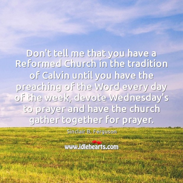 Don't tell me that you have a Reformed Church in the tradition Sinclair B. Ferguson Picture Quote
