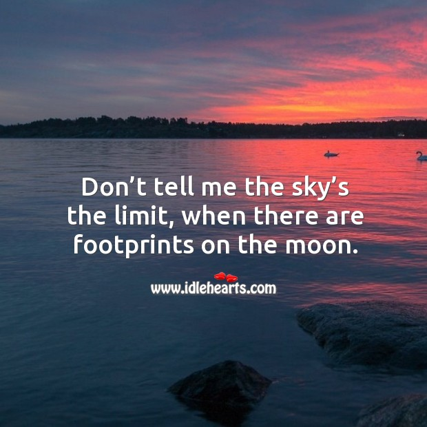 Don't tell me the sky's the limit, when there are footprints on the moon. Image