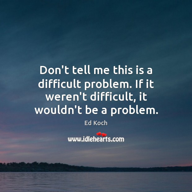 Don't tell me this is a difficult problem. If it weren't difficult, Ed Koch Picture Quote