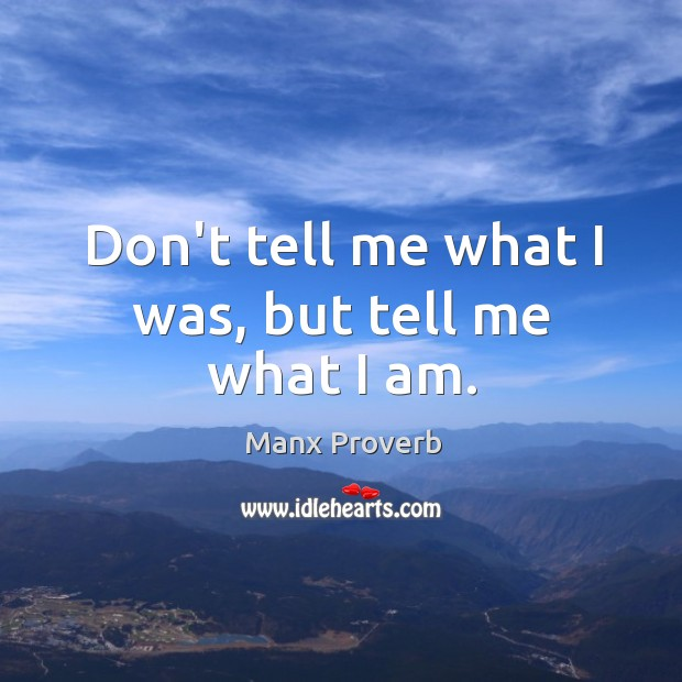 Don't tell me what I was, but tell me what I am. Manx Proverbs Image