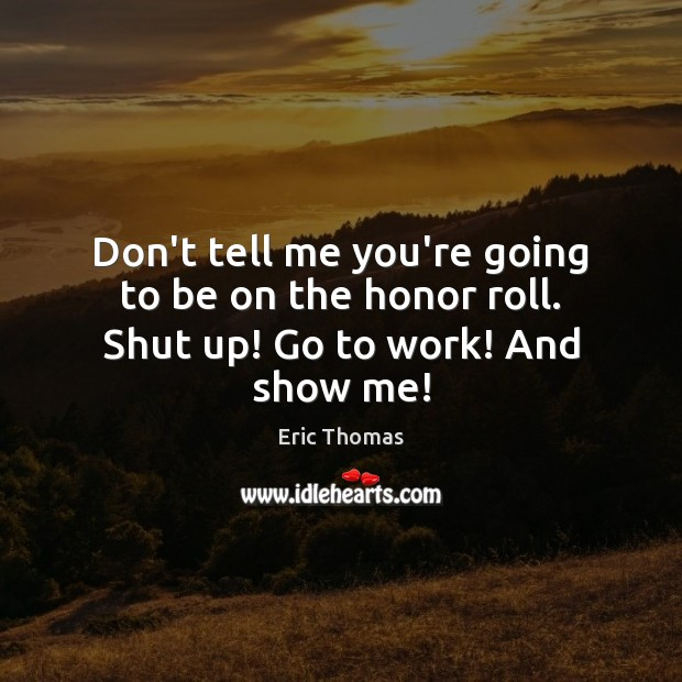 Don't tell me you're going to be on the honor roll. Shut up! Go to work! And show me! Image