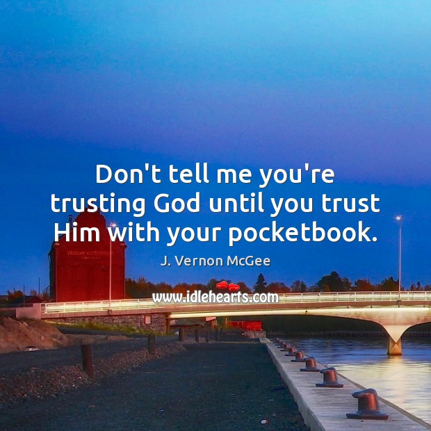 Don't tell me you're trusting God until you trust Him with your pocketbook. J. Vernon McGee Picture Quote