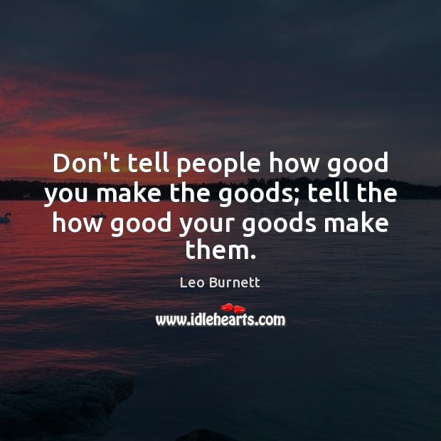 Image, Don't tell people how good you make the goods; tell the how good your goods make them.