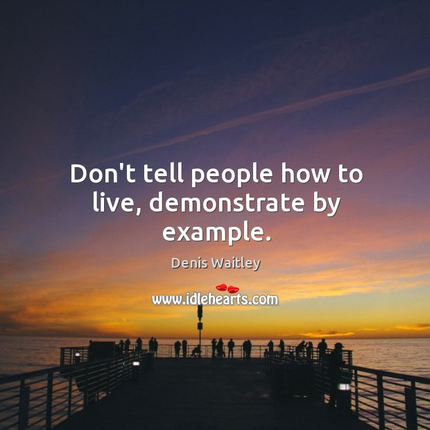 Image, Don't tell people how to live, demonstrate by example.