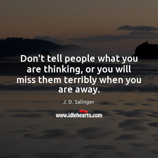 Don't tell people what you are thinking, or you will miss them terribly when you are away. J. D. Salinger Picture Quote