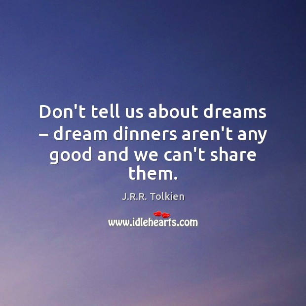Don't tell us about dreams – dream dinners aren't any good and we can't share them. Image