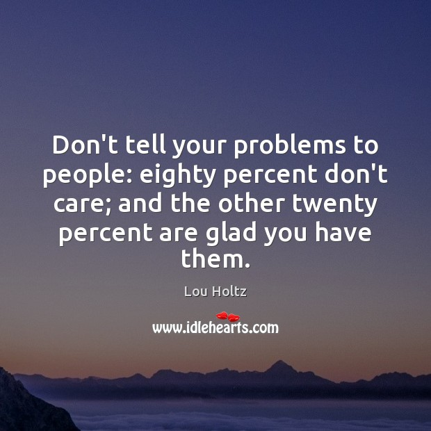 Don't tell your problems to people: eighty percent don't care; and the Lou Holtz Picture Quote