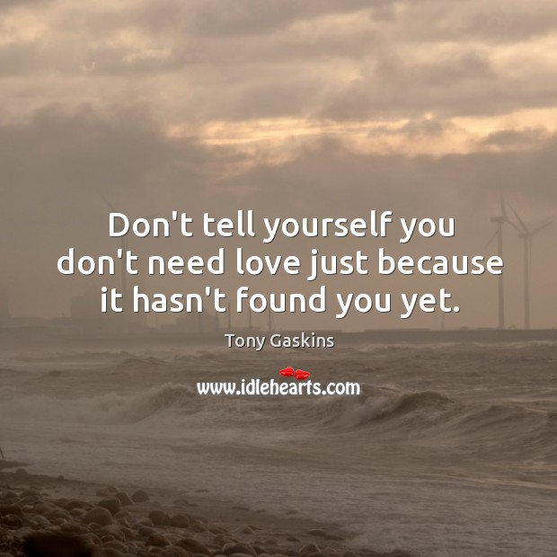Don't tell yourself you don't need love just because it hasn't found you yet. Tony Gaskins Picture Quote