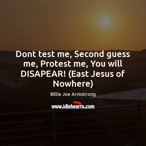 Dont test me, Second guess me, Protest me, You will DISAPEAR! (East Jesus of Nowhere) Image