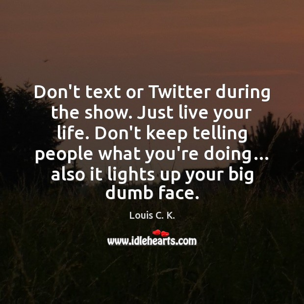 Don't text or Twitter during the show. Just live your life. Don't Image