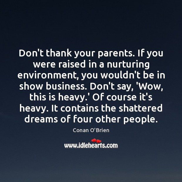Don't thank your parents. If you were raised in a nurturing environment, Conan O'Brien Picture Quote