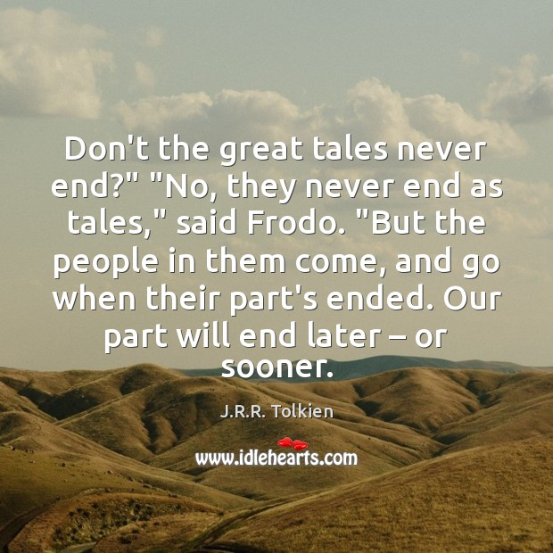 """Don't the great tales never end?"""" """"No, they never end as tales,"""" Image"""