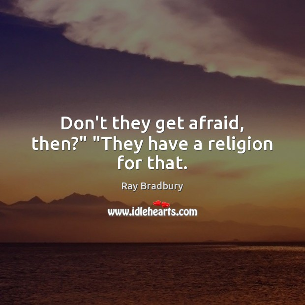"Don't they get afraid, then?"" ""They have a religion for that. Ray Bradbury Picture Quote"