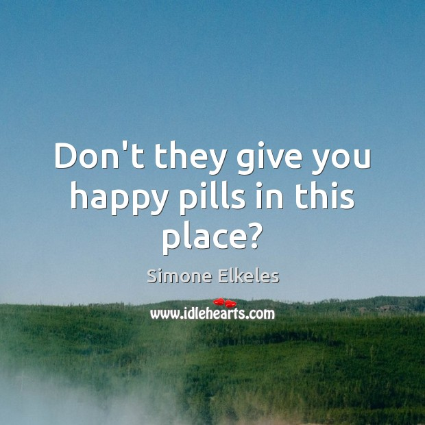Image, Don't they give you happy pills in this place?