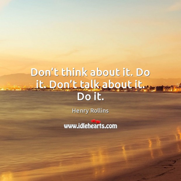 Don't think about it. Do it. Don't talk about it. Do it. Image