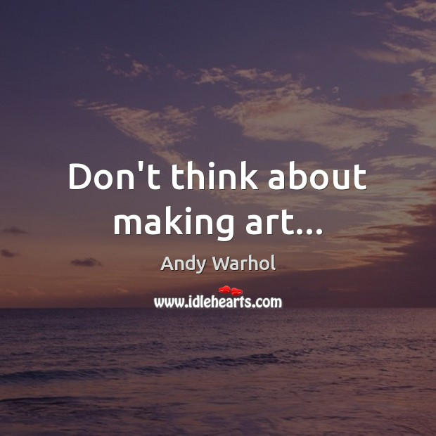 Don't think about making art… Image