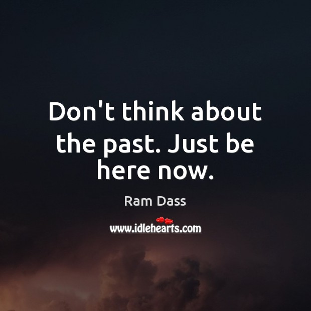 Image, Don't think about the past. Just be here now.