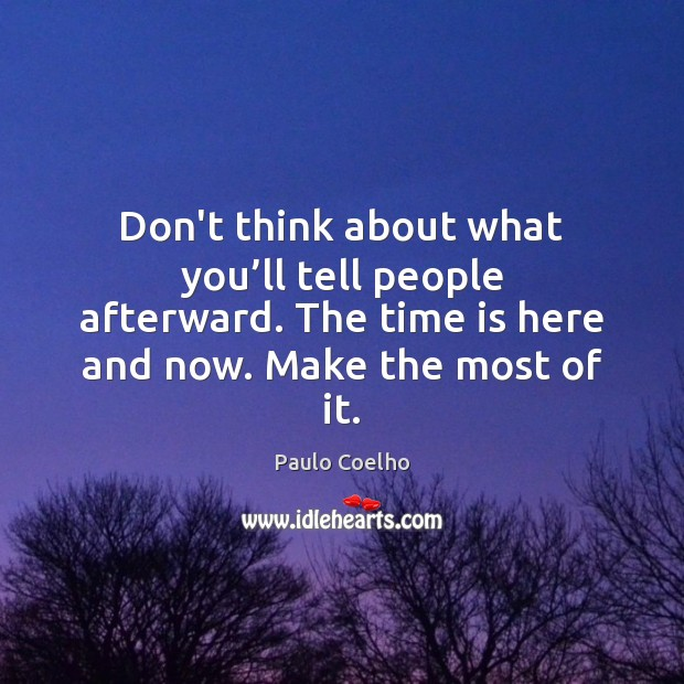 Image, Don't think about what you'll tell people afterward. The time is