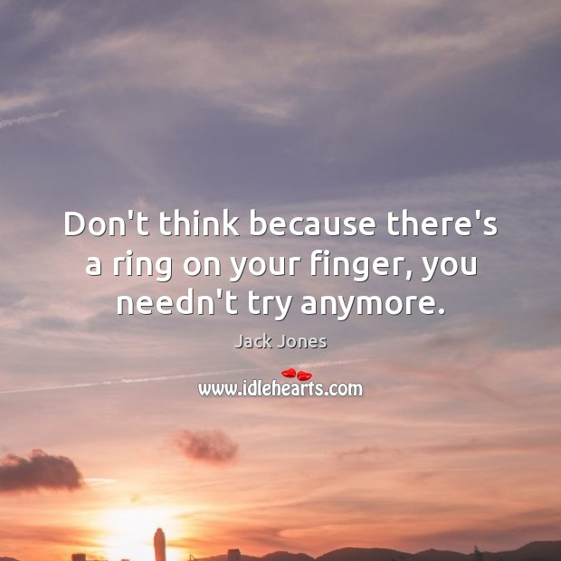 Don't think because there's a ring on your finger, you needn't try anymore. Jack Jones Picture Quote